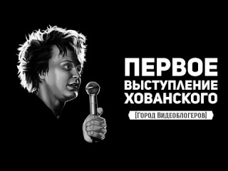 ПЕРВОЕ ВЫСТУПЛЕНИЕ ХОВАНСКОГО [Город Видеоблогеров]
