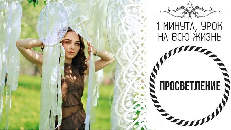 1 Минута, урок на всю жизнь - ПРОСВЕТЛЕНИЕ (Дарья Абахтимова)