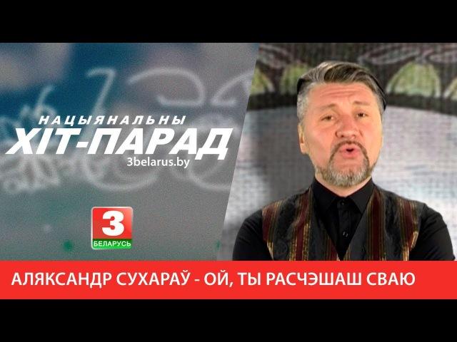 Аляксандр Сухараў - Ой, ты расчэшаш сваю русу косаньку