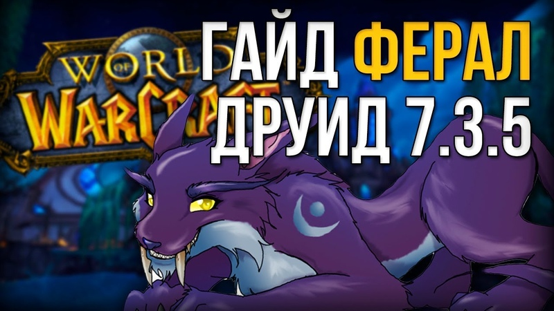 Гайд ПВЕ Ферал друид 7.3.5 Легион (Друид сила зверя)
