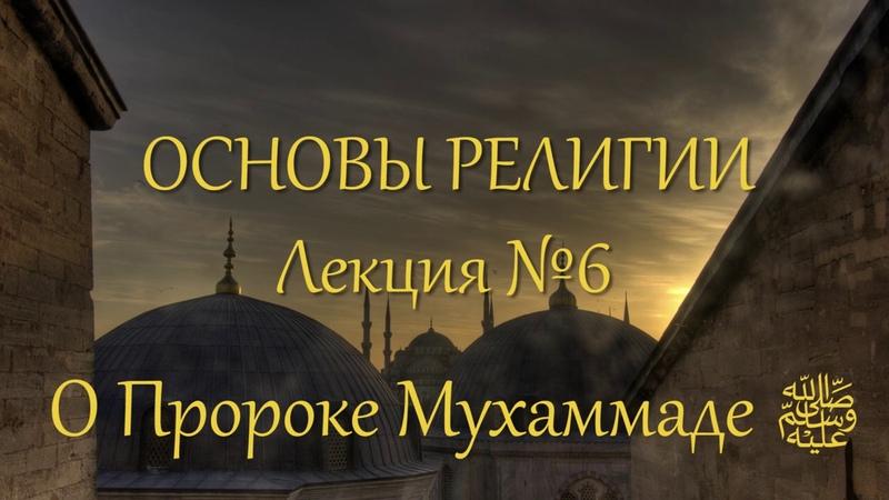 Основы религии. Лекция №6. О Пророке Мухаммаде ﷺ