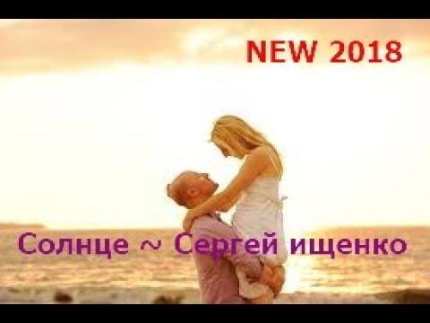 NEW 2018 💛❤️🧡 Сергей Ищенко 🌞 Солнце 🌞 Сл. Валерий Витулев