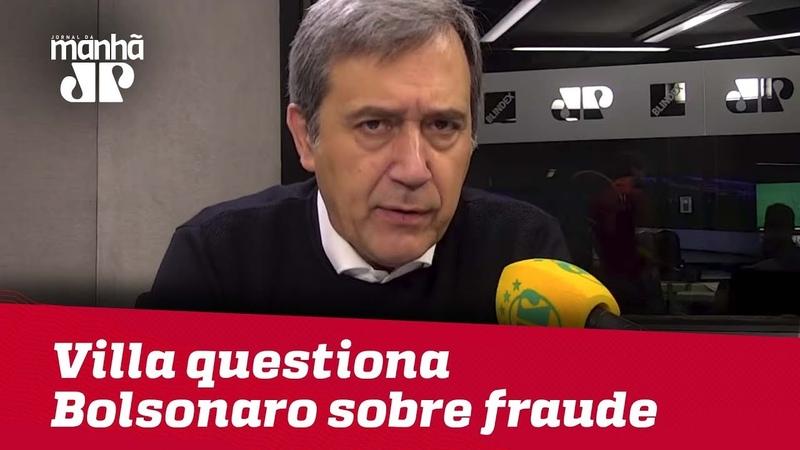 Villa questiona Bolsonaro sobre fraude na eleição