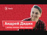 Интервью с Андреем Дидиком (театр «Мастерская»)