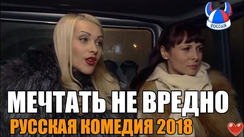 ШЕДЕВРАЛЬНЫЙ ФИЛЬМ Мечтать не вредно Русские фильмы 2018 Русские комедии 2018 смотреть онлайн без регистрации