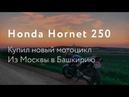 Я купил мотоцикл Honda Hornet 250. Из Москвы в Башкирию.