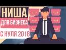 Выбор ниши для бизнеса с нуля 2018 Ниши для бизнеса 2018 список Самые прибыльные ниши 2018 Евгений Гришечкин