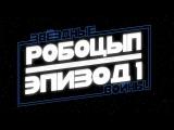 Робоцып Звёздные Войны - Эпизод 1 (На русском)