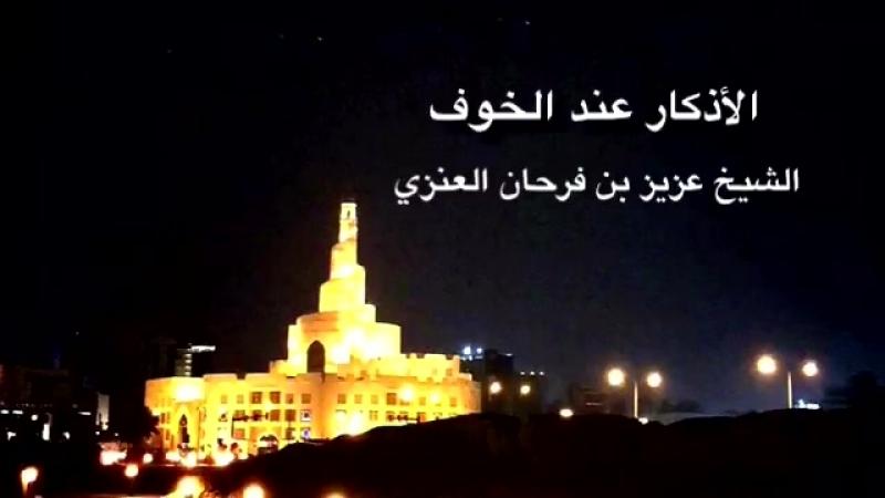 الأذكار عند الخوف الشيخ عزيز بن فرحان العنزي حفظه الله