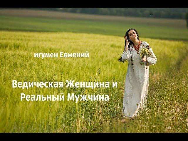 Игумен Евмений. Ведическая Женщина и Реальный Мужчина