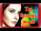 Ты будешь моей 2013 Смотреть фильм-онлайн, мелодрама русская