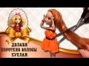 Прически для кукол ✂ Отрезаю волосы куклам? Как легко и быстро сделать короткие волосы кукле