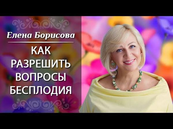 Как разрешить вопросы бесплодия Вебинар Елены Борисовой