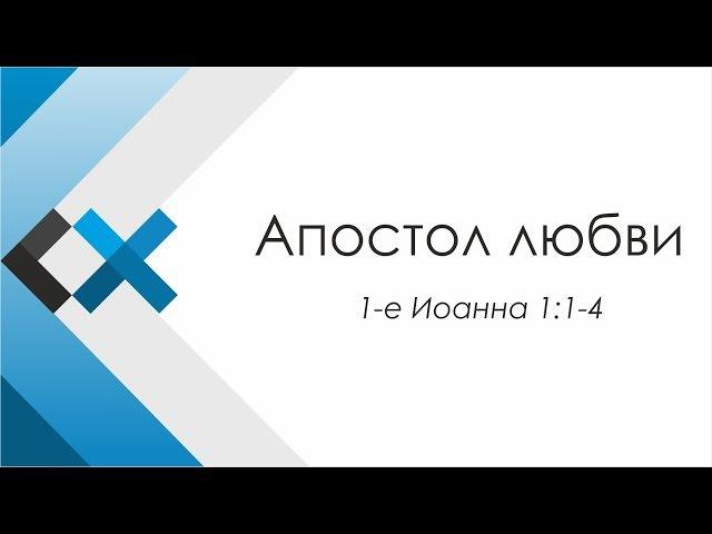 Проповедь «Апостол Любви» - Московская пресвитерианская церковь «Свет Христа»
