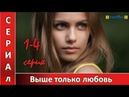 Выше только любовь - все серии Мелодрама 2018 на канале Украина