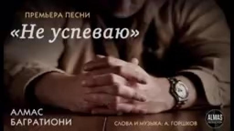 Алмас Багратиони Не успеваю сл муз А Горшков