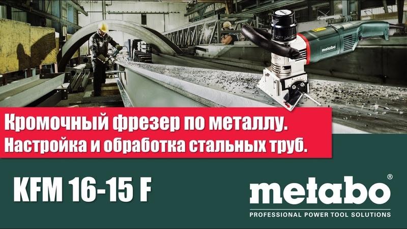 КРОМОЧНЫЙ ФРЕЗЕР METABO KFM 16 15 F НАСТРОЙКА И ОБРАБОТКА СТАЛЬНЫХ ТРУБ
