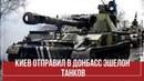 КИЕВ ОТПРАВИЛ В ДОНБАСС ЭШЕЛОН ТАНКОВ