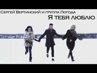 Сергей Арутюнов (Сергей Вертинский) и группа Погода - Я тебя люблю (Премьера Клипа, 2018)