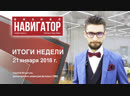 Итоги недели Навигатор.Бизнес 21.01.2019