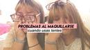 PROBLEMAS AL MAQUILLARTE CUANDO USAS LENTES|『l u c i』♡