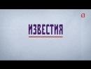 Известия (Пятый Канал 21.09.2018 13:00)