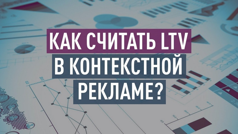 Как считать LTV в контекстной рекламе Используем LTV для оптимизации контекстной кампании