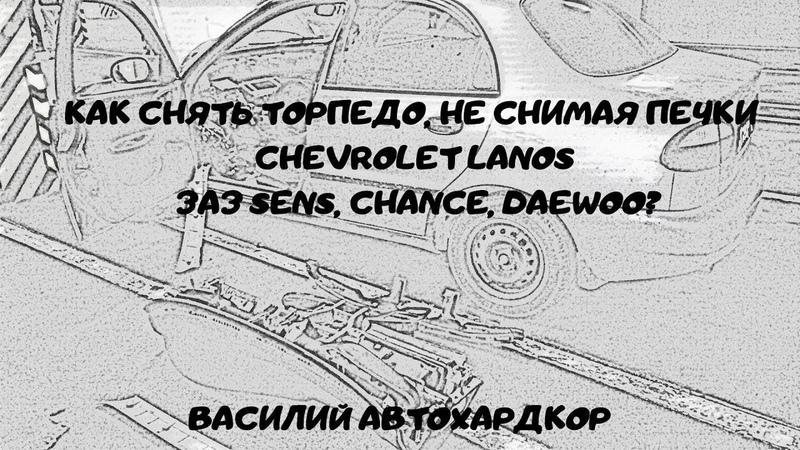 Как снять торпедо, не снимая печки Chevrolet Lanos ЗАЗ Sens Chance Daewoo Василий Автохардкор