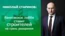 Николай Стариков банковское лобби ставит строителей на грань разорения