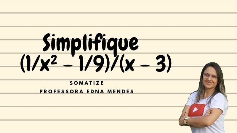 Simplifique a expressão: (1/x²-1/9) / (x - 3) Professora Edna