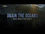 Осушить океан корабли-призраки Атлантики Drain the Oceans. Ghost Ships of the Atlantic (2018)
