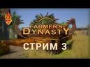 Farmer's Dynasty. Стрим. Часть 3