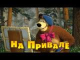 Маша и Медведь Серия 57 - На привале