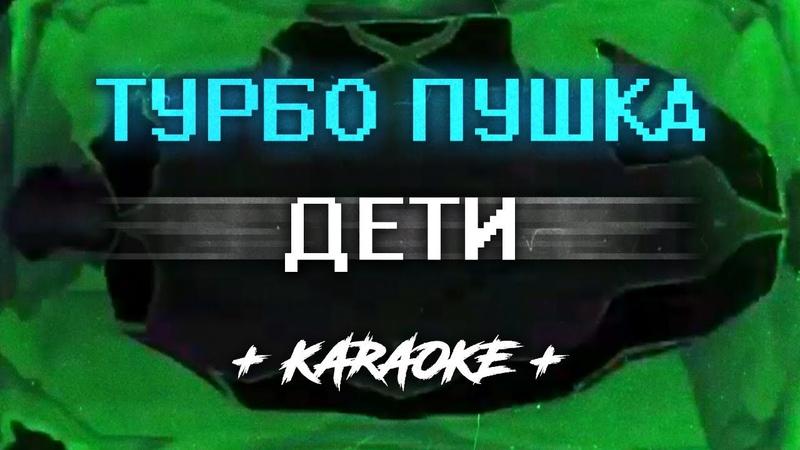 ДЕТИ - ТУРБО ПУШКА (Караоке )