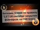 Биткоин. $18000 по правилу 2,5 ? 28 сентября закрытие фьючерсов на CME Group. Курс bitcoin