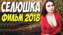 ЛЮБОВНЫЙ ФИЛЬМ 2018 ^^ СЕЛЮШКА ^^ Русские мелодрамы 2018 новинки HD 1080P