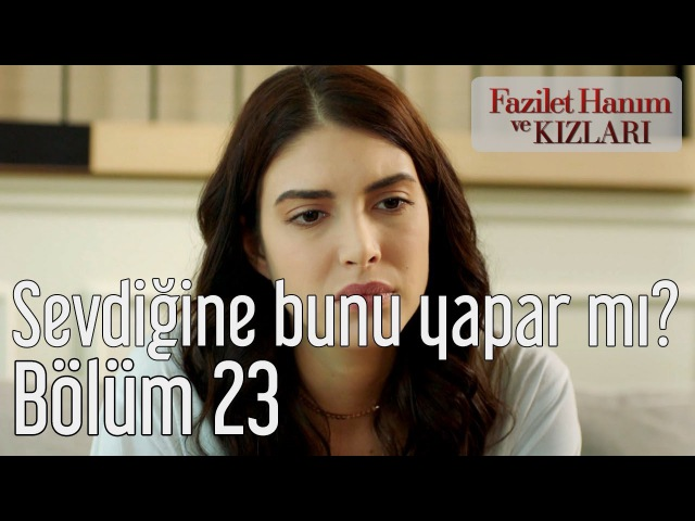 Fazilet Hanım ve Kızları 23. Bölüm - İnsan Sevdiğine Bunu Yapar mı