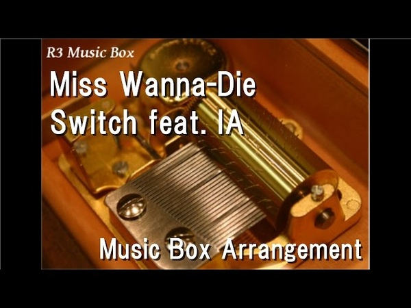 Miss Wanna-Die/Switch feat. IA [Music Box]