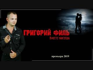 Премьера. Григорий ФИЛЬ - Вместе Навсегда NEW 2019