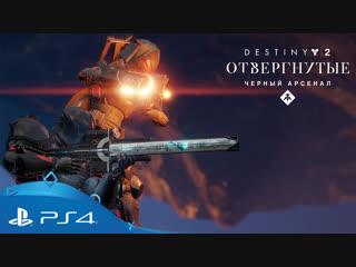 «destiny 2 отвергнутые» | трейлер «оружие черного арсенала» | ps4