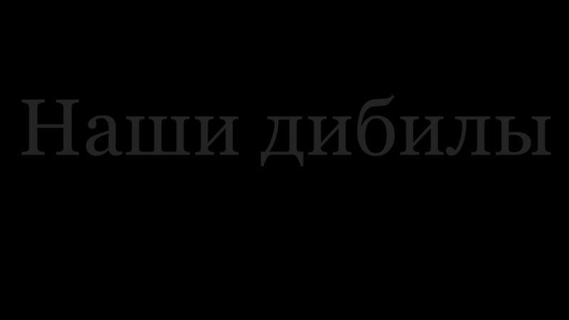 Наши дибилы~