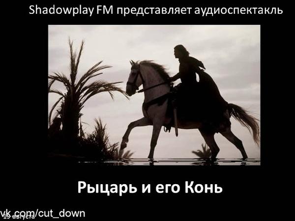 Рыцарь и его Конь [Shadowplay FM]