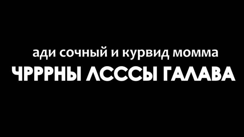 ади сочный и курвид момма ЧРРРНЫ ЛСССЫ ГАЛАВА EPIK MUZIK VIDEO