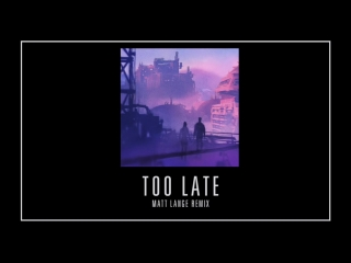 Mat Zo - Too Late (Matt Lange Remix)