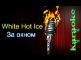White Hot Ice - За окном ( караоке )