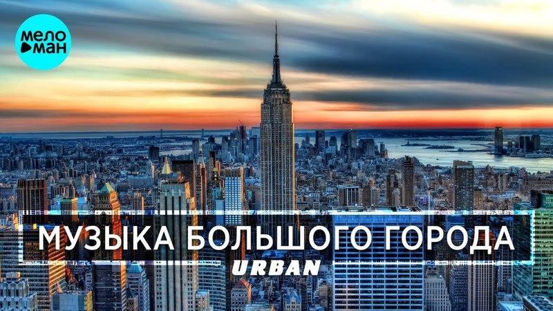 МУЗЫКА БОЛЬШОГО ГОРОДА. URBAN. Сезон Лето 2018. Лучшие песни и новые хиты.