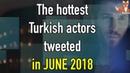 The hottest Turkish actors tweeted in June 2018 TeammyTS