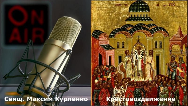 Воздвижение Креста Господня /2018/ свящ.Максим Курленко