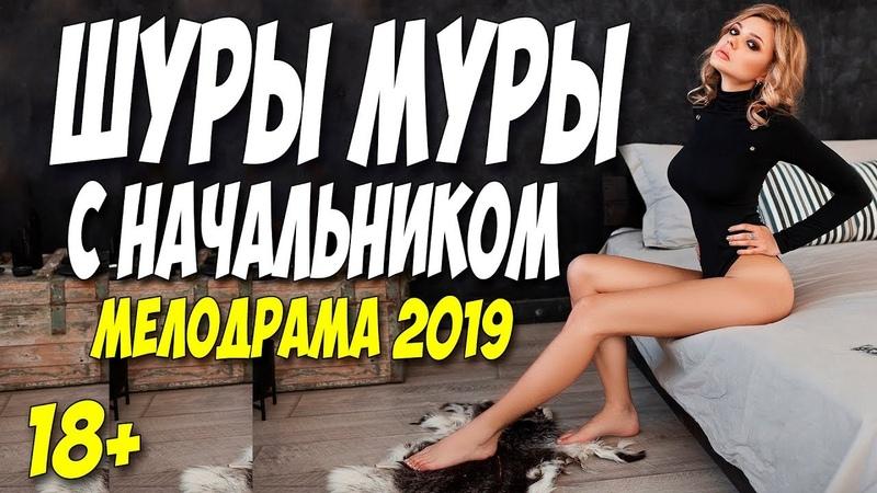 Фильм 2019 никто никогда не видел ** ШУРЫ МУРЫ С НАЧАЛЬНИКОМ ** Русские мелодрамы 2019 новинки HD