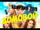 Фильм 2019 !! ДОМОВОЙ Русские комедии фантастика 2019 новинки HD